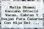 http://tecnoautos.com/wp-content/uploads/imagenes/tendencias/thumbs/malia-obama-keniano-ofrecio-vacas-cabras-y-ovejas-para-casarse-con-hija-del.jpg Malia Obama. Malia Obama: Keniano ofreció vacas, cabras y ovejas para casarse con hija del ..., Enlaces, Imágenes, Videos y Tweets - http://tecnoautos.com/actualidad/malia-obama-malia-obama-keniano-ofrecio-vacas-cabras-y-ovejas-para-casarse-con-hija-del/