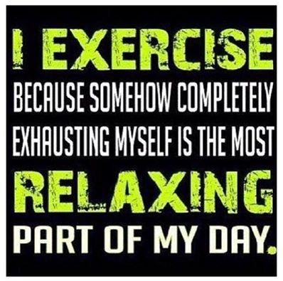 I exercise because somehow completely exhausting myself is the most relaxing part of my day