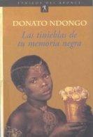 Donato Ndongo forma parte de los escritores africanos en lengua española ineludibles.   Las tinieblas de tu memoria negra (Editorial del Bronce) es el primer titulo de su trilogía los hijos de la tribu cuyo propósito es contar la historia de una generación de guineanos, del colonialismo hasta el final del siglo XX, pasando por la época de la independencia y de la dictadura. Aquí, Donato nos enseña la realidad de su país a través de la visión de un niño, con un estilo muy impactante.