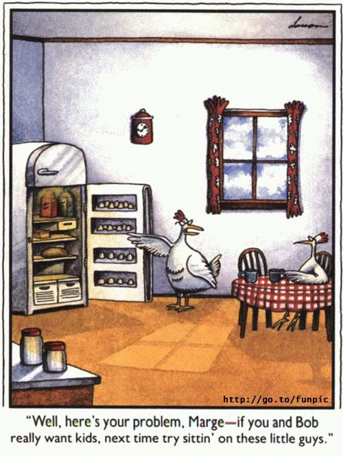 """Well there's your problem, Marge -- if you and Bob really want kids, next time try sittin' on these little guys."" - The Far Side by Gary Larson"