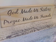 God made us Sisters, Prozac made us Friends - funny sister gift!
