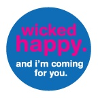"""wicked happy. and i'm coming for you.  isn't it fun to be """"wicked"""" in such a positive way!"""