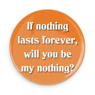 Funny Buttons - Custom Buttons - Promotional Badges - Funny Pick Up Lines Pins - Wacky Buttons - If nothing lasts forever, will you be my nothing?
