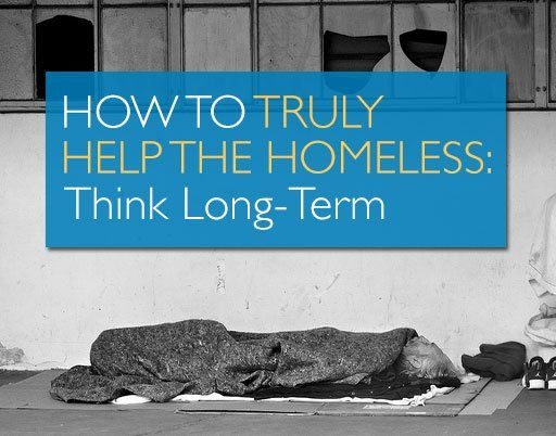 How To Truly Help The Homeless Think Long Term