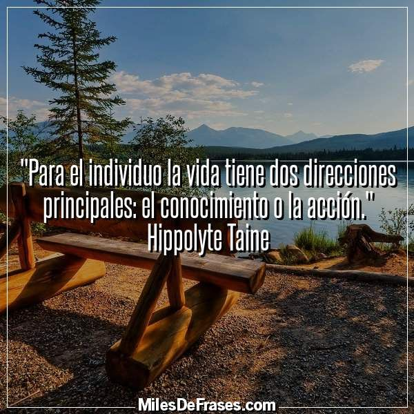 """""""Para el individuo la vida tiene dos direcciones principales: el conocimiento o la acción."""" Hippolyte Taine"""