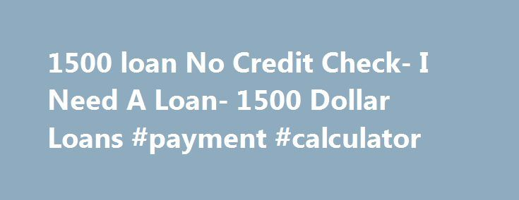 1500 loan No Credit Check- I Need A Loan- 1500 Dollar Loans #payment #calculator http://loan.remmont.com/1500-loan-no-credit-check-i-need-a-loan-1500-dollar-loans-payment-calculator/  #no credit check loan # 1500 Loan No Credit Check Getting quick cash assistance to deal with all your unexpected financial expenditure was quite impossible back days, especially when you are having unfavorable credit scores. But not anymore! Now you can avail 1500 loan no credit check that will provide you…
