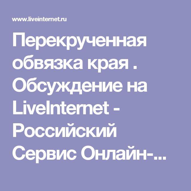 Перекрученная обвязка края . Обсуждение на LiveInternet - Российский Сервис Онлайн-Дневников