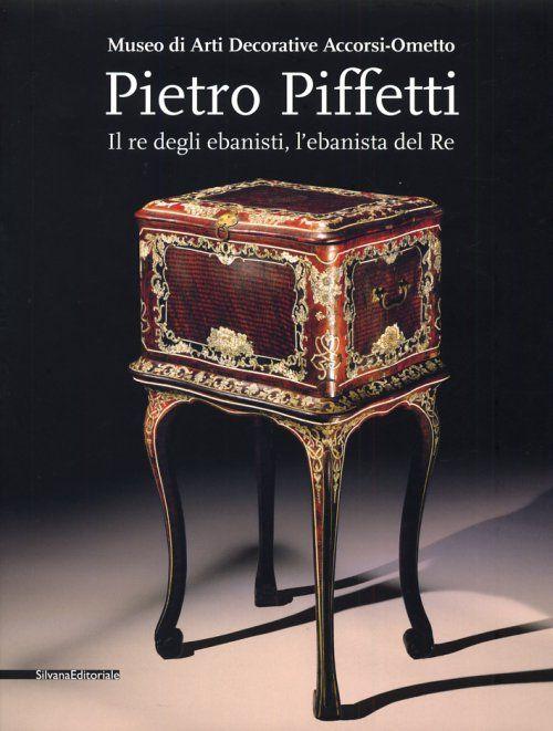 Pietro Piffetti. Il re degli ebanisti, l'ebanista del Re.