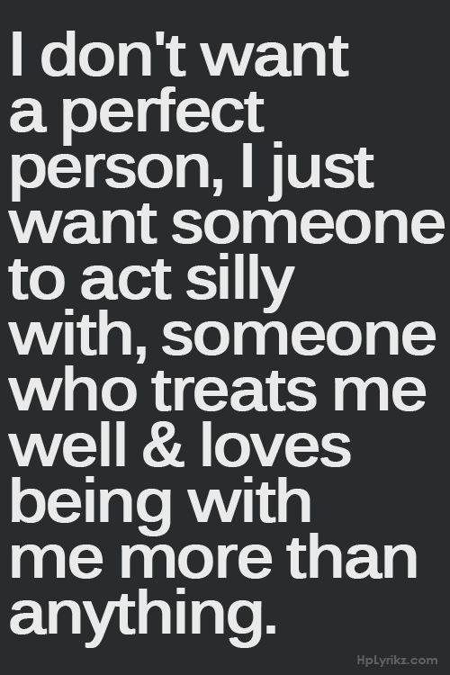 I don't want a perfect person, I just want someone to act silly with, someone who treats me well & loves being with me more than anything.