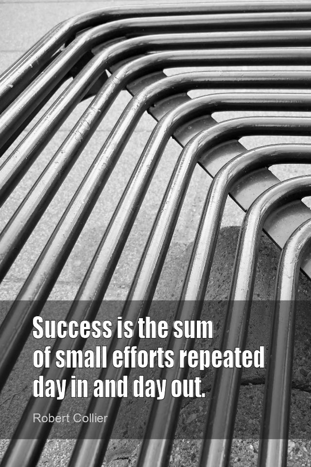 Daily Quotation for March 8, 2014 #quote #quoteoftheday Success is the sum of small efforts repeated day in and day out. - Robert Collier