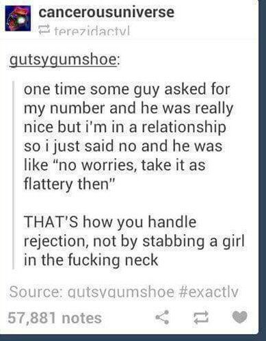 "One time some guy asked for my number and he was really nice, but I'm in a relationship so I just said no and he was like ""no worries, take it as flattery then"". THAT'S how you handle rejection, not by stabbing a girl in the fucking neck."