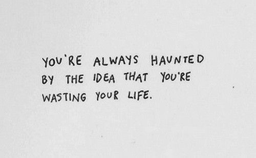 You're always haunted by the idea that you're wasting your life You're always haunted by the idea that you're wasting your life