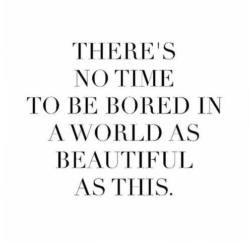 No hay tiempo para aburrirse en un mundo tan bonito como este. ¡Disfruta la semana!