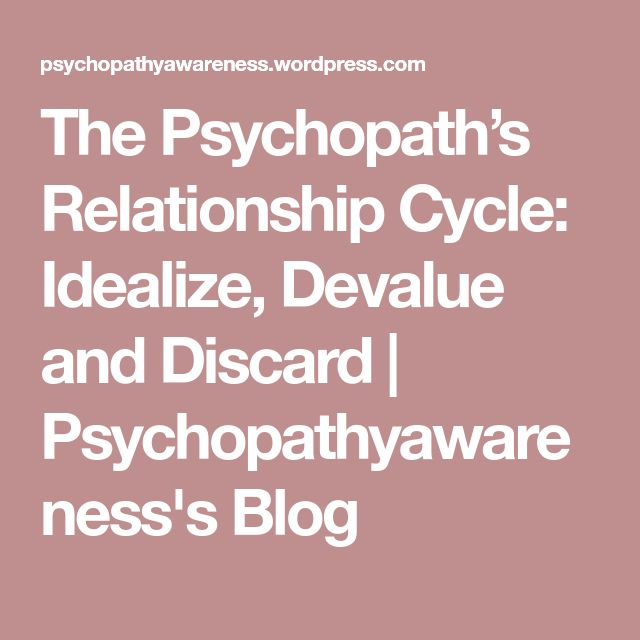The Psychopath's Relationship Cycle: Idealize, Devalue and Discard | Psychopathyawareness's Blog