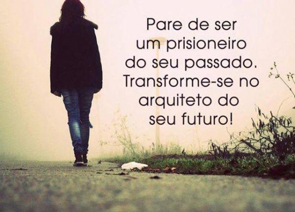 Pare de ser um prisioneiro do seu passado. Transforme-se no arquiteto do seu futuro! (Frases para Face)