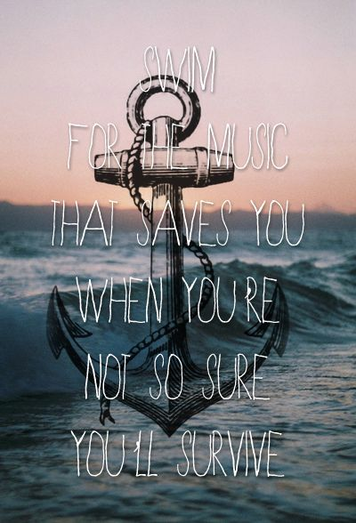 swim for the music that saves you when your not so sure you'll survive - Jack's Mannequin