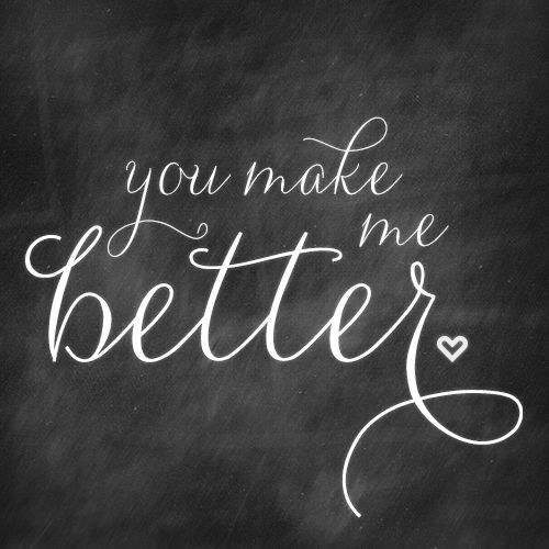 You make me better ♡