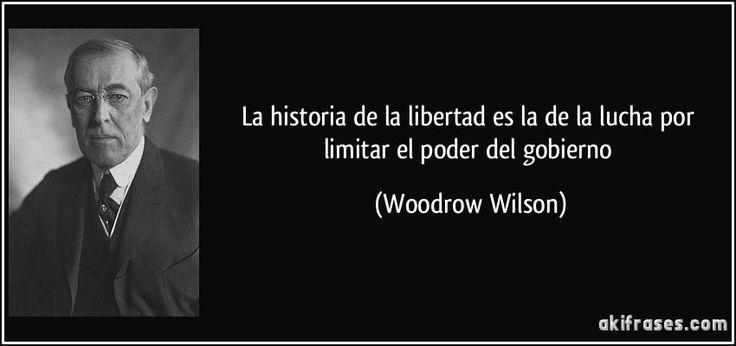 La historia de la libertad es la de la lucha por limitar el poder del gobierno (Woodrow Wilson)