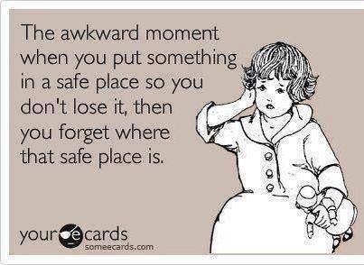 The awkward moment when you put something in a safe place so you don't lose it, then you forget where the safe place is.
