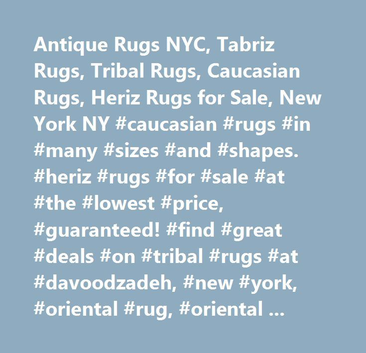 Antique Rugs NYC, Tabriz Rugs, Tribal Rugs, Caucasian Rugs, Heriz Rugs for Sale, New York NY #caucasian #rugs #in #many #sizes #and #shapes. #heriz #rugs #for #sale #at #the #lowest #price, #guaranteed! #find #great #deals #on #tribal #rugs #at #davoodzadeh, #new #york, #oriental #rug, #oriental #rugs, #persian #rug, #persian #rugs, #new #york, #antique #oriental #rug, #antique #persian #rug, #antique #oriental #rugs, #antique #persian #rugs, #oriental #rug #repair, #oriental #rug #cleaning…