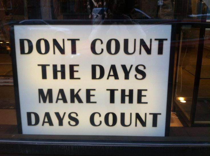 Dont count the days, make the days count