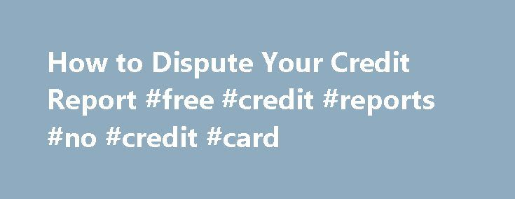 How to Dispute Your Credit Report #free #credit #reports #no #credit #card http://nef2.com/how-to-dispute-your-credit-report-free-credit-reports-no-credit-card/  #credit report credit score # How to Dispute Your Credit Report Let's face it.  Credit reports are far from perfect.  After all, they rely upon individual creditors and credit bureaus working hand-in-hand to collect data about you and report it accordingly.  Obviously somewhere in the process of parsing the data of millions of…