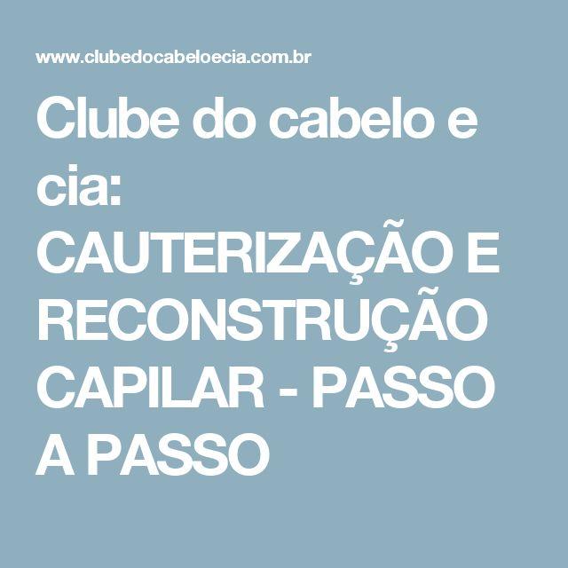 Clube do cabelo e cia: CAUTERIZAÇÃO E RECONSTRUÇÃO CAPILAR - PASSO A PASSO