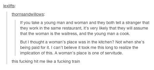 This is why I'm a feminist. I'm not going to be serving anyone. I'm going to change the world, be a leader, and help people. Not sit around and wait for someone else to be the hero while I sit in the role women are expected to be in, a role of servitude.