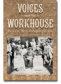 BOOK - Voices from the Workhouse (United Kingdom). By Peter Higginbotham