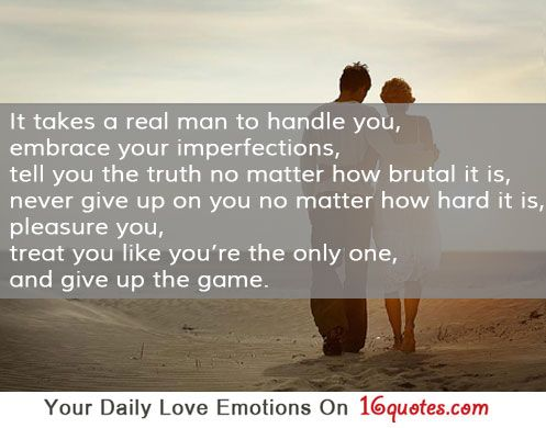 It takes a real man to handle you, embrace your imperfections, tell you the truth no matter how brutal it is, never give up on you no matter how hard it is, pleasure you, treat you like you're the only one, and give up the game.