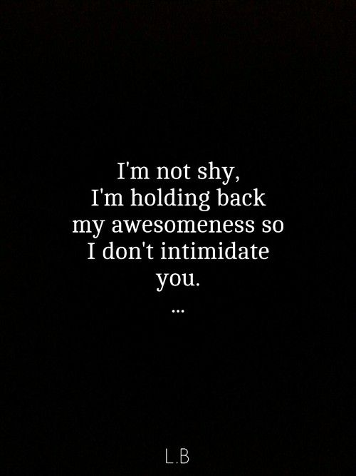 I'm not shy. I'm holding back my awesomeness so I don't intimidate you. I love…