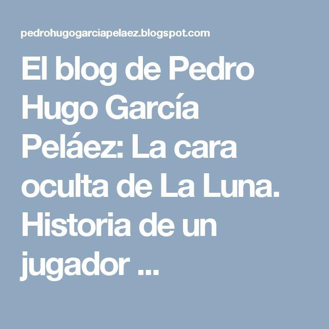 El blog de Pedro Hugo García Peláez: La cara oculta de La Luna. Historia de un jugador ...