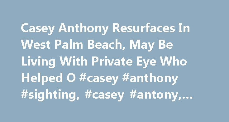 Casey Anthony Resurfaces In West Palm Beach, May Be Living With Private Eye Who Helped O #casey #anthony #sighting, #casey #antony, #news http://puerto-rico.remmont.com/casey-anthony-resurfaces-in-west-palm-beach-may-be-living-with-private-eye-who-helped-o-casey-anthony-sighting-casey-antony-news/  # Casey Anthony Resurfaces In West Palm Beach, May Be Living With Private Eye Who Helped O.J. Simpson Beat Murder Charge Anthony, who was acquitted in 2011 of killing her daughter, Caylee, was…