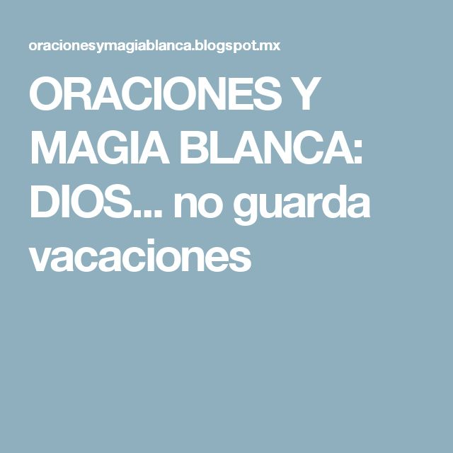 ORACIONES Y MAGIA BLANCA: DIOS... no guarda vacaciones