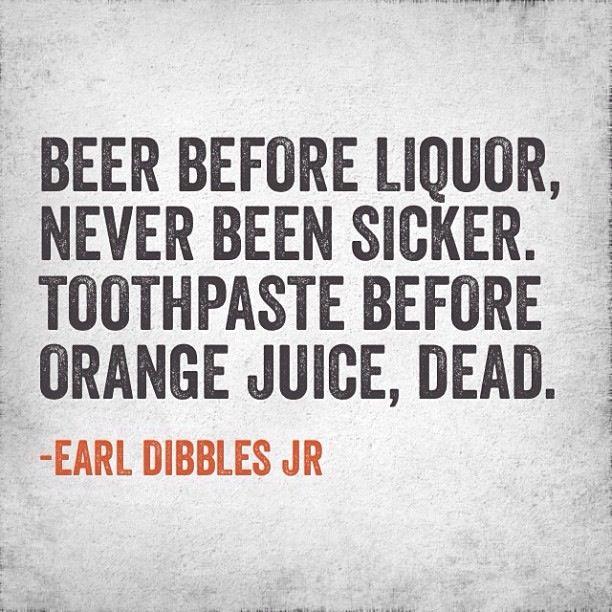 """""""Beer before liquor, never been sicker. Toothpaste before orange juice, dead."""" -Earl Dibbles Jr."""