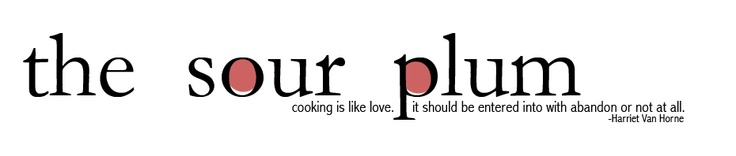 The Sour Plum - Cooking is like love.  It should be entered into with abandon or not at all - Harriet Van Horne