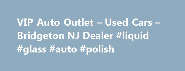 VIP Auto Outlet – Used Cars – Bridgeton NJ Dealer #liquid #glass #auto #polish http://italy.remmont.com/vip-auto-outlet-used-cars-bridgeton-nj-dealer-liquid-glass-auto-polish/  #vip auto # VIP Auto Outlet – Bridgeton NJ, 08302 We say YES why others say No. Home of the Guaranteed Approval!!We accept all types of credit in the TRI-STATE AREA. We Pay you back gas and tolls for just coming to one of our locations. Come see Jimmy Jim Jim and the boys today and be treated LIKE A VIP!! Welcome to…