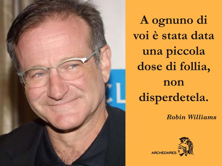 """A ognuno di voi è stata data una piccola dose di follia, non disperdetela."" (Robin Williams)"