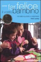 Come far felice il vostro bambino : 100 idee allegre e divertenti / Vicki Lansky ; [traduzione e redazione di Francesca Speciani]