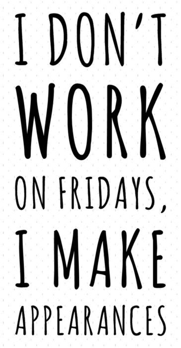 I Don't Work On Fridays, I Make Appearances // #tgif #quote