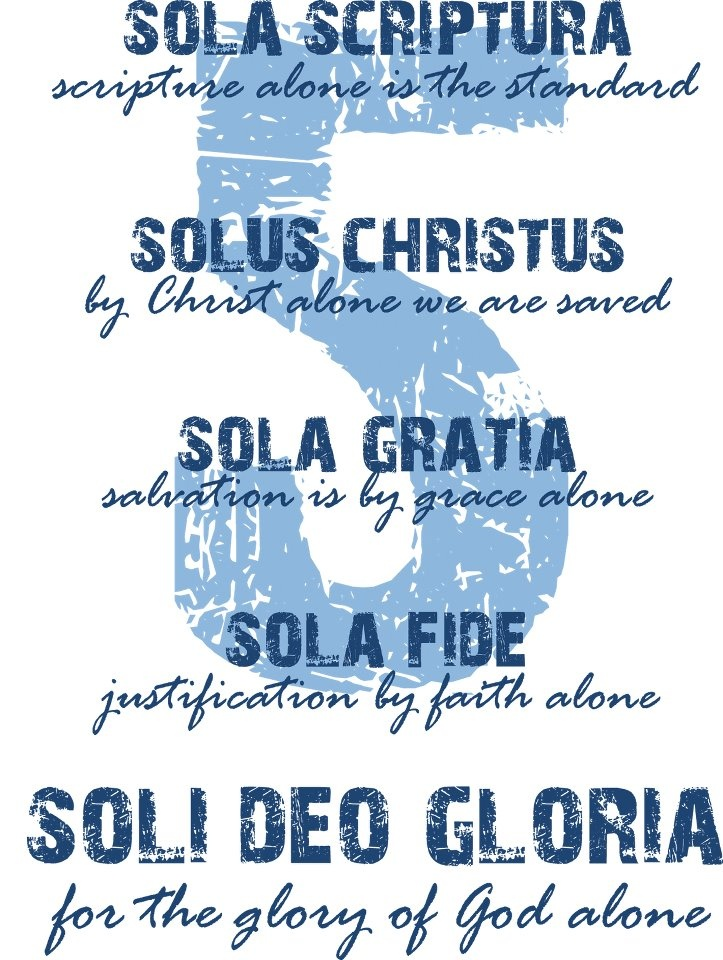 "The ""five solas"" is a term used to designate five great foundational rallying cries of the Protestant reformers.   They are as follows: ""Sola Scriptura"" (Scripture Alone); ""Sola Gratia"" (Grace Alone); ""Sola Fide"" (Faith Alone); ""Solus Christus"" (Christ Alone); and ""Soli Deo Gloria"" (To God Alone Be Glory)."