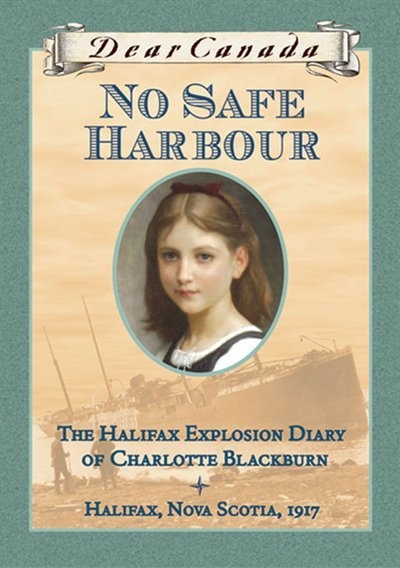 Dear Canada: No Safe Harbour: The Halifax Explosion Diary of Charlotte Blackburn, Halifax, Nova Scotia, 1917