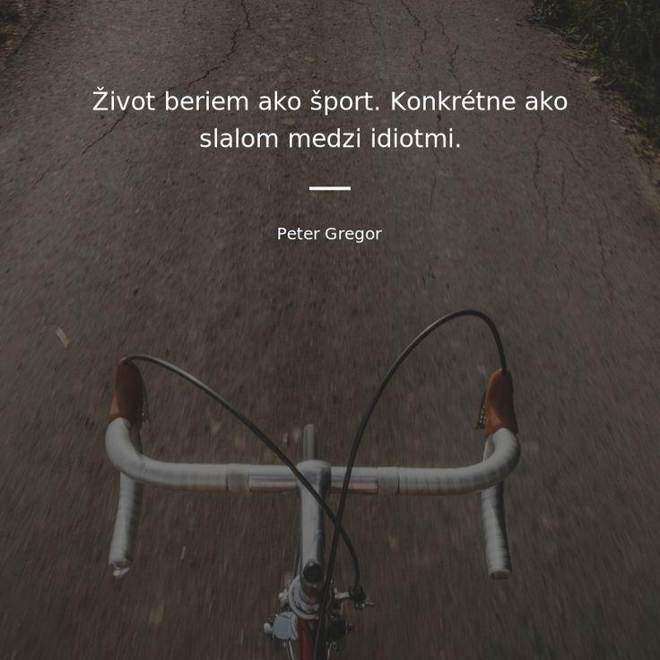 Život beriem ako šport. Konkrétne ako slalom medzi idiotmi. - Peter Gregor #život #šport