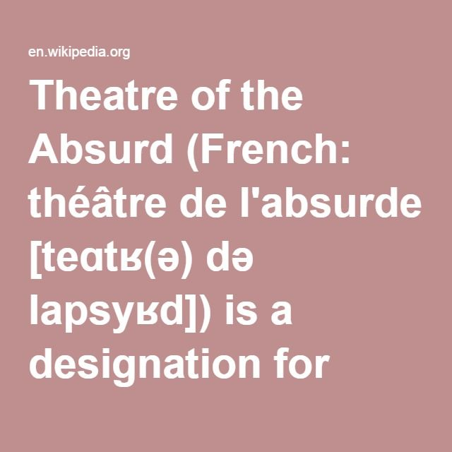 Theatre of the Absurd-- is a designation for particular plays of absurdist fiction written by a number of primarily European playwrights in the late 1950s, as well as one for the style of theatre which has evolved from their work. Their work expressed what happens when human existence has no meaning or purpose and therefore all communication breaks down, in fact alerting their audiences to pursue the opposite.