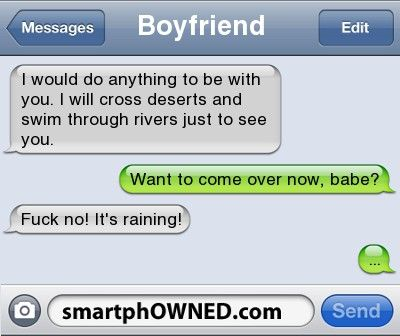 BoyfriendI would do anything to be with you. I will cross deserts and swim through rivers just to see you. | Want to come over now, babe? | Fuck no! It's raining! | ...