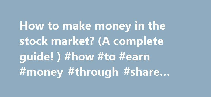 How to make money in the stock market? (A complete guide! ) #how #to #earn #money #through #share #market http://earnings.remmont.com/how-to-make-money-in-the-stock-market-a-complete-guide-how-to-earn-money-through-share-market-3/  #how to earn money through share market # How to make money in the stock market? Inroduction This article is a COMPLETE guide to the basics of making money in the stock market! If you are considering investing in the stock market, you MUST read this article! We…