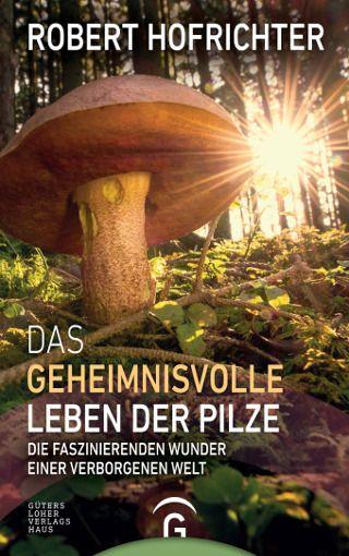 """""""Das geheimnisvolle Leben der Pilze. Die faszinierenden Wunder einer verborgenen Welt"""": Robert Hofrichter unternimmt eine verblüffende und lebendige Reise in das Universum der  """"Männlein im Walde"""" – jetzt im Gütersloher Verlagshaus"""