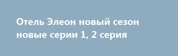 Отель Элеон новый сезон новые серии 1, 2 серия http://kinofak.net/publ/komedii/otel_ehleon_novyj_sezon_novye_serii_1_2_serija_hd_6/7-1-0-6071  Как известно, Кухня — один из самых успешных, если не самый успешный, российских комедийных сериалов и обрёл кучу поклонников в нашей стране, в числе которых оказался и я. Это настоящий бриллиант, ценность которого оценили и за рубежом, выпустив сразу несколько адаптаций в разных странах, причём не только в ближнем зарубежье. Это сериал, не побоюсь…