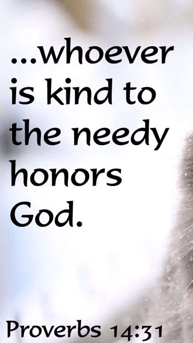 Proverbs 14:31 (NIV) - Whoever oppresses the poor shows contempt for their Maker, but whoever is kind to the needy honors God.