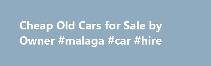 Cheap Old Cars for Sale by Owner #malaga #car #hire http://car-auto.remmont.com/cheap-old-cars-for-sale-by-owner-malaga-car-hire/  #used cars for cheap # Cheap Old Cars for Sale by Owner, Second […]